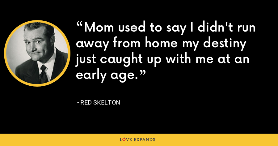 Mom used to say I didn't run away from home my destiny just caught up with me at an early age. - Red Skelton