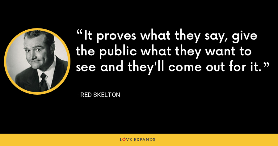 It proves what they say, give the public what they want to see and they'll come out for it. - Red Skelton
