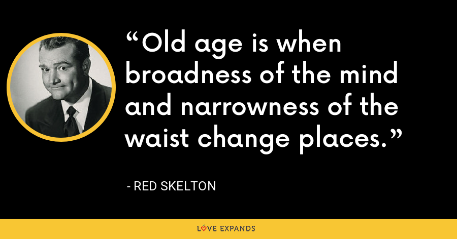 Old age is when broadness of the mind and narrowness of the waist change places. - Red Skelton
