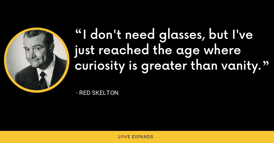 I don't need glasses, but I've just reached the age where curiosity is greater than vanity. - Red Skelton