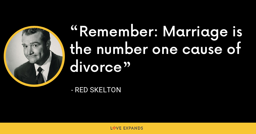 Remember: Marriage is the number one cause of divorce - Red Skelton