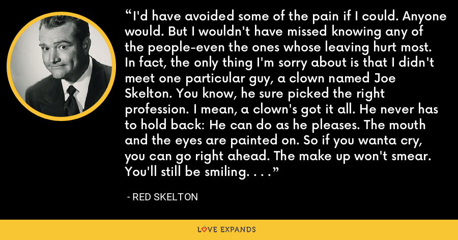 I'd have avoided some of the pain if I could. Anyone would. But I wouldn't have missed knowing any of the people-even the ones whose leaving hurt most. In fact, the only thing I'm sorry about is that I didn't meet one particular guy, a clown named Joe Skelton. You know, he sure picked the right profession. I mean, a clown's got it all. He never has to hold back: He can do as he pleases. The mouth and the eyes are painted on. So if you wanta cry, you can go right ahead. The make up won't smear. You'll still be smiling. . . . - Red Skelton