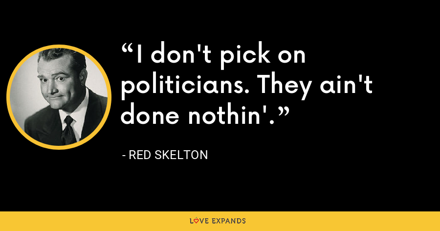 I don't pick on politicians. They ain't done nothin'. - Red Skelton