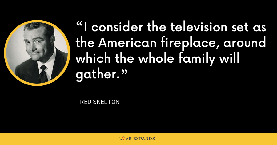 I consider the television set as the American fireplace, around which the whole family will gather. - Red Skelton