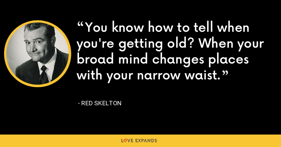 You know how to tell when you're getting old? When your broad mind changes places with your narrow waist. - Red Skelton