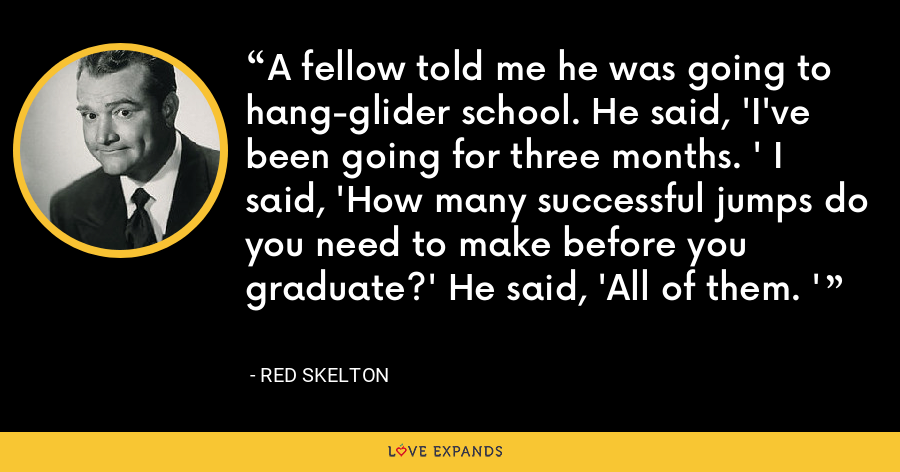 A fellow told me he was going to hang-glider school. He said, 'I've been going for three months. ' I said, 'How many successful jumps do you need to make before you graduate?' He said, 'All of them. ' - Red Skelton