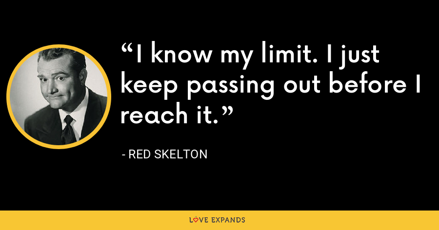 I know my limit. I just keep passing out before I reach it. - Red Skelton