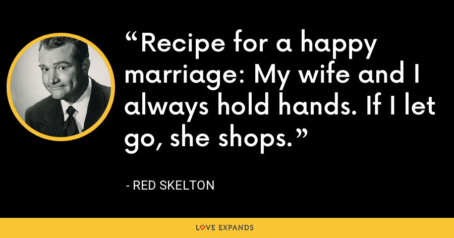 Recipe for a happy marriage: My wife and I always hold hands. If I let go, she shops. - Red Skelton