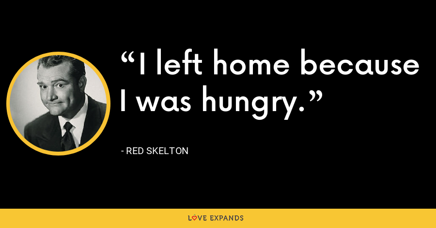 I left home because I was hungry. - Red Skelton