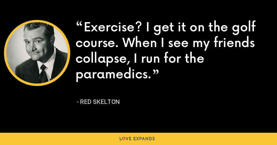 Exercise? I get it on the golf course. When I see my friends collapse, I run for the paramedics. - Red Skelton