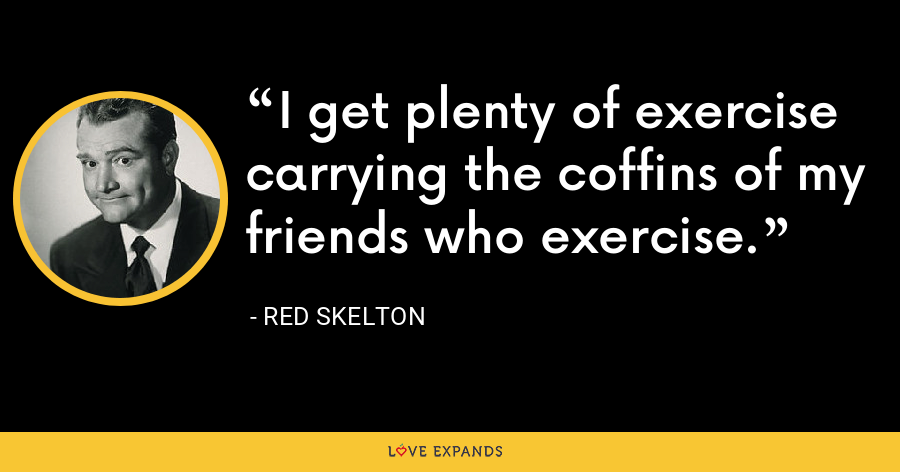 I get plenty of exercise carrying the coffins of my friends who exercise. - Red Skelton