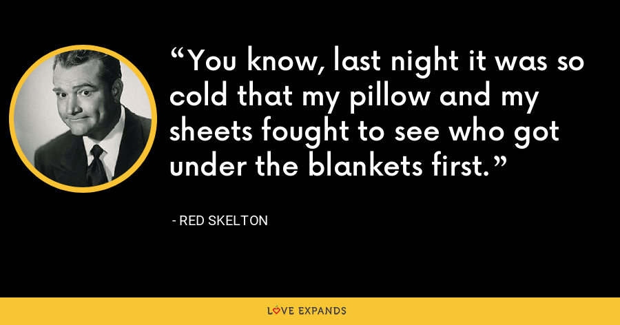 You know, last night it was so cold that my pillow and my sheets fought to see who got under the blankets first. - Red Skelton