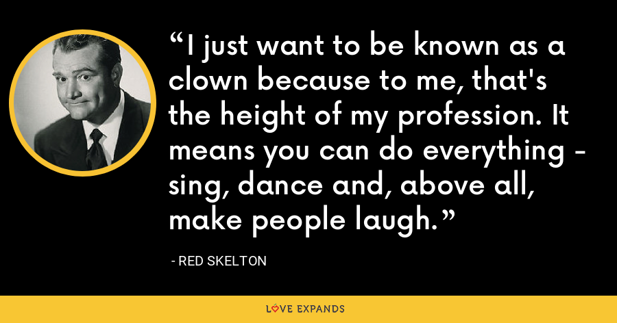 I just want to be known as a clown because to me, that's the height of my profession. It means you can do everything - sing, dance and, above all, make people laugh. - Red Skelton