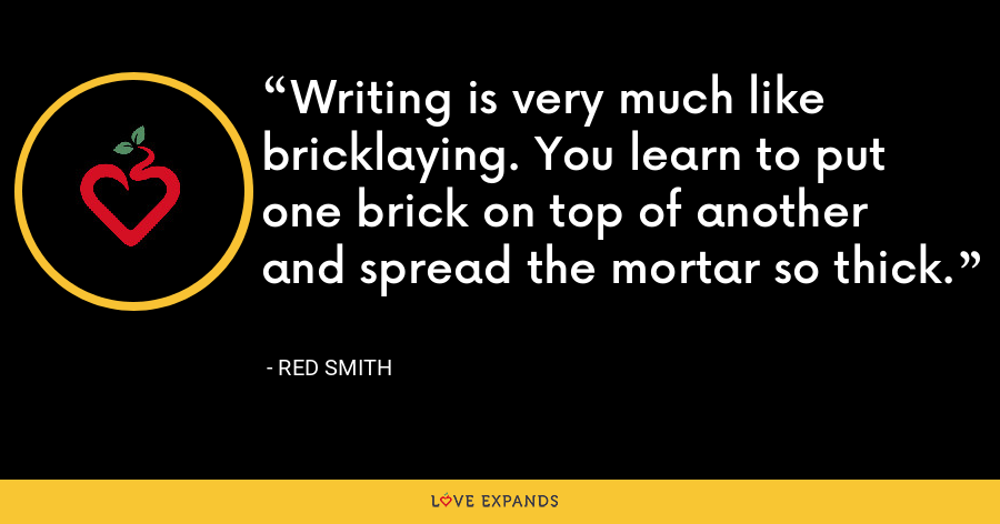 Writing is very much like bricklaying. You learn to put one brick on top of another and spread the mortar so thick. - Red Smith