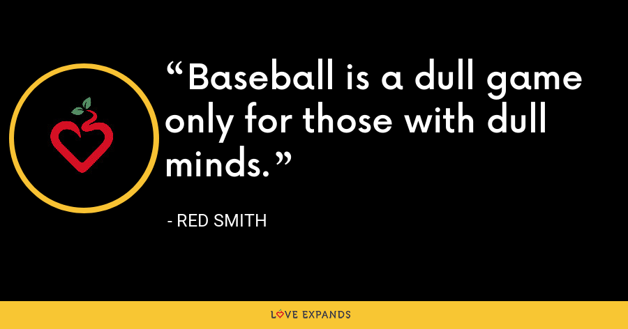 Baseball is a dull game only for those with dull minds. - Red Smith