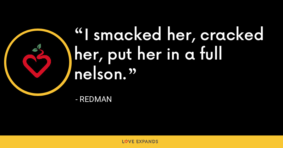 I smacked her, cracked her, put her in a full nelson. - Redman
