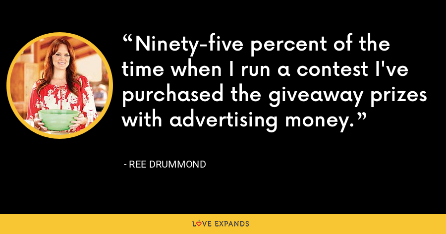 Ninety-five percent of the time when I run a contest I've purchased the giveaway prizes with advertising money. - Ree Drummond
