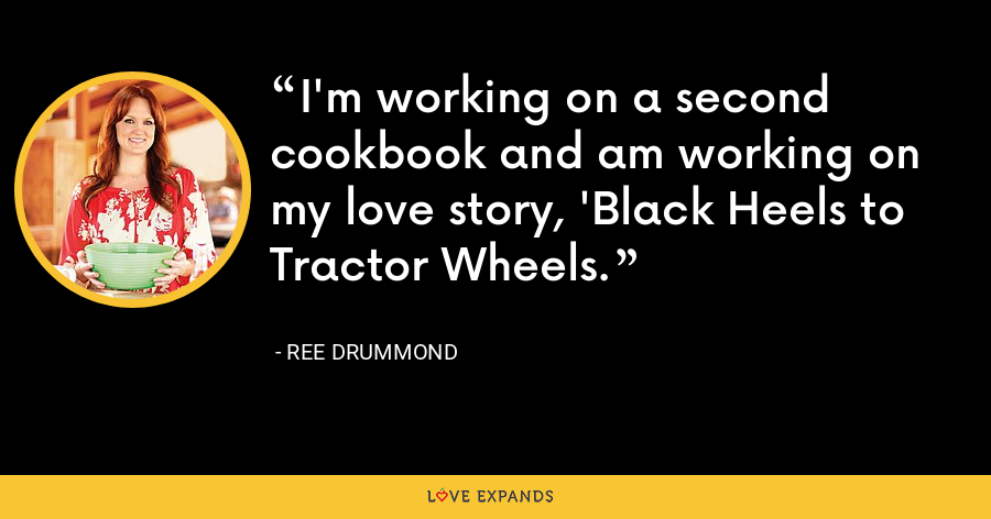 I'm working on a second cookbook and am working on my love story, 'Black Heels to Tractor Wheels. - Ree Drummond