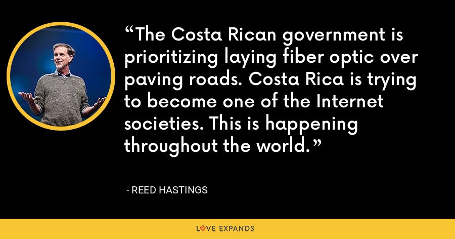 The Costa Rican government is prioritizing laying fiber optic over paving roads. Costa Rica is trying to become one of the Internet societies. This is happening throughout the world. - Reed Hastings