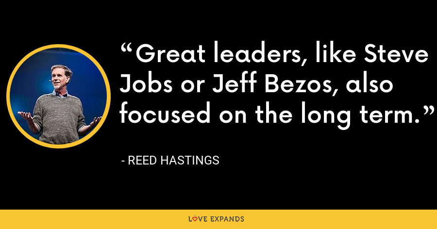 Great leaders, like Steve Jobs or Jeff Bezos, also focused on the long term. - Reed Hastings