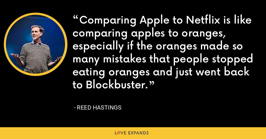 Comparing Apple to Netflix is like comparing apples to oranges, especially if the oranges made so many mistakes that people stopped eating oranges and just went back to Blockbuster. - Reed Hastings