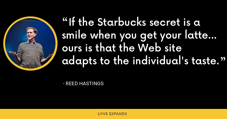 If the Starbucks secret is a smile when you get your latte... ours is that the Web site adapts to the individual's taste. - Reed Hastings