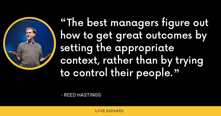 The best managers figure out how to get great outcomes by setting the appropriate context, rather than by trying to control their people. - Reed Hastings
