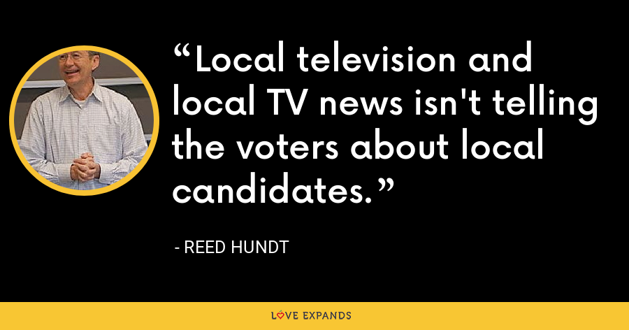 Local television and local TV news isn't telling the voters about local candidates. - Reed Hundt