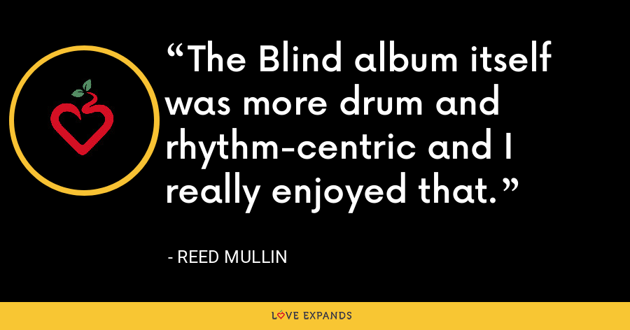 The Blind album itself was more drum and rhythm-centric and I really enjoyed that. - Reed Mullin