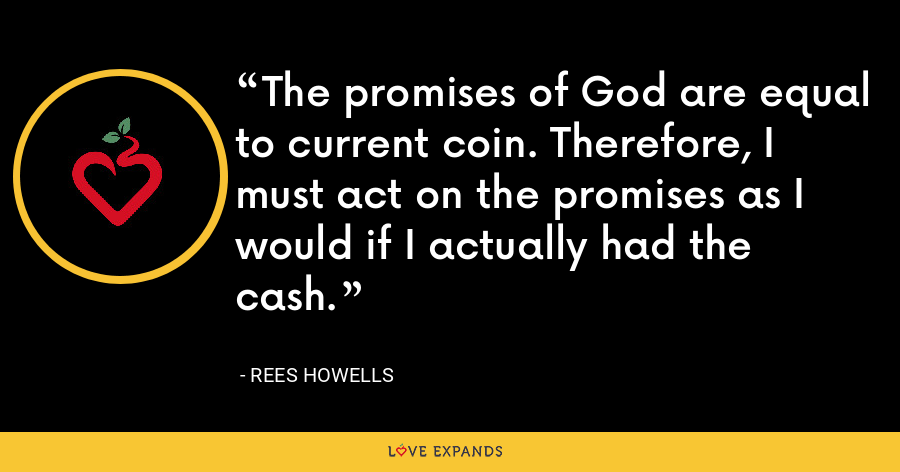The promises of God are equal to current coin. Therefore, I must act on the promises as I would if I actually had the cash. - Rees Howells