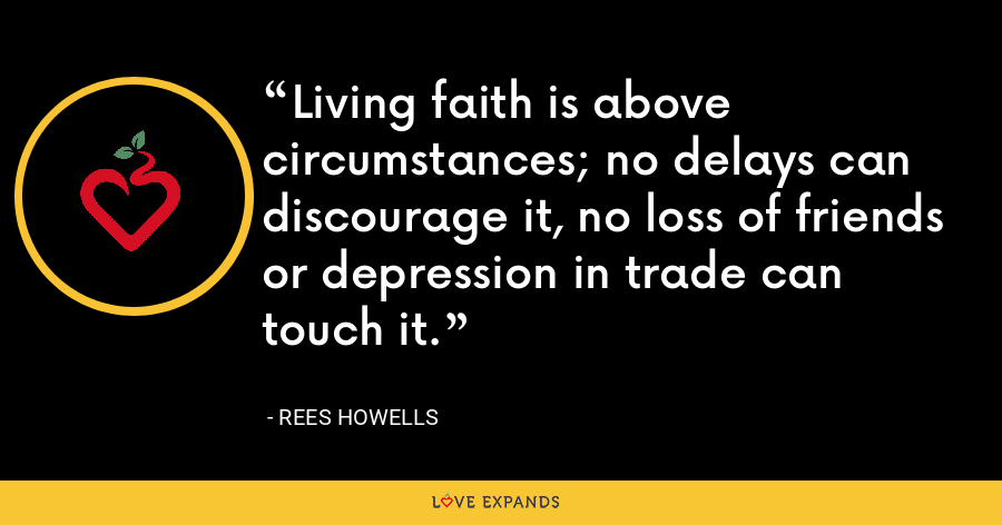 Living faith is above circumstances; no delays can discourage it, no loss of friends or depression in trade can touch it. - Rees Howells