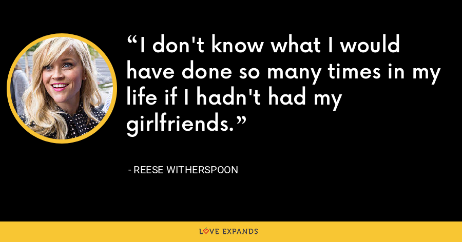 I don't know what I would have done so many times in my life if I hadn't had my girlfriends. - Reese Witherspoon