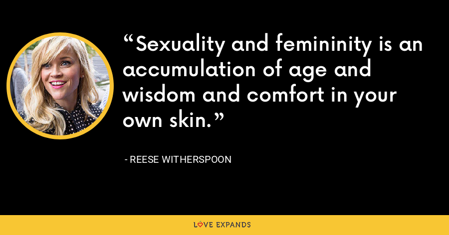 Sexuality and femininity is an accumulation of age and wisdom and comfort in your own skin. - Reese Witherspoon