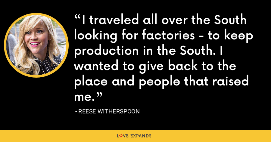 I traveled all over the South looking for factories - to keep production in the South. I wanted to give back to the place and people that raised me. - Reese Witherspoon