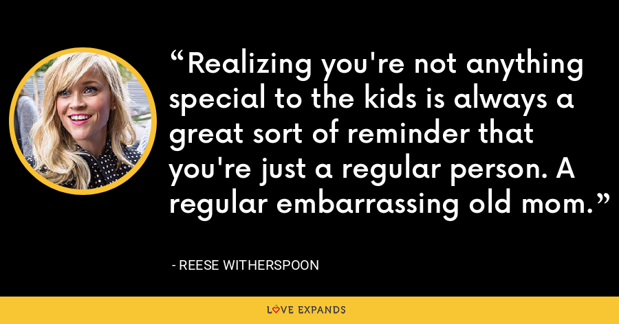 Realizing you're not anything special to the kids is always a great sort of reminder that you're just a regular person. A regular embarrassing old mom. - Reese Witherspoon