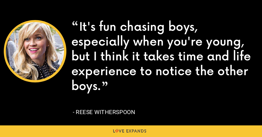 It's fun chasing boys, especially when you're young, but I think it takes time and life experience to notice the other boys. - Reese Witherspoon