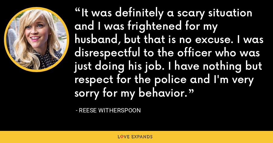 It was definitely a scary situation and I was frightened for my husband, but that is no excuse. I was disrespectful to the officer who was just doing his job. I have nothing but respect for the police and I'm very sorry for my behavior. - Reese Witherspoon