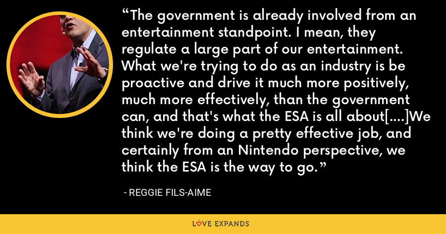 The government is already involved from an entertainment standpoint. I mean, they regulate a large part of our entertainment. What we're trying to do as an industry is be proactive and drive it much more positively, much more effectively, than the government can, and that's what the ESA is all about[....]We think we're doing a pretty effective job, and certainly from an Nintendo perspective, we think the ESA is the way to go. - Reggie Fils-Aime