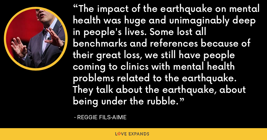 The impact of the earthquake on mental health was huge and unimaginably deep in people's lives. Some lost all benchmarks and references because of their great loss, we still have people coming to clinics with mental health problems related to the earthquake. They talk about the earthquake, about being under the rubble. - Reggie Fils-Aime