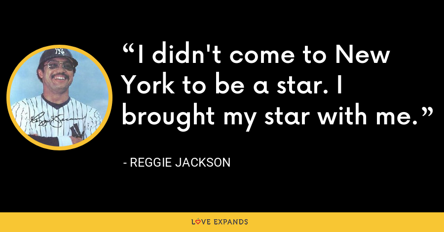 I didn't come to New York to be a star. I brought my star with me. - Reggie Jackson