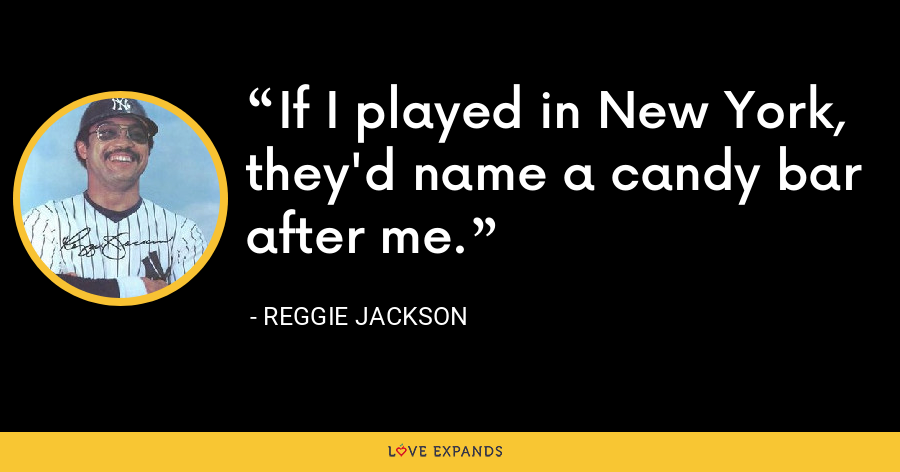 If I played in New York, they'd name a candy bar after me. - Reggie Jackson