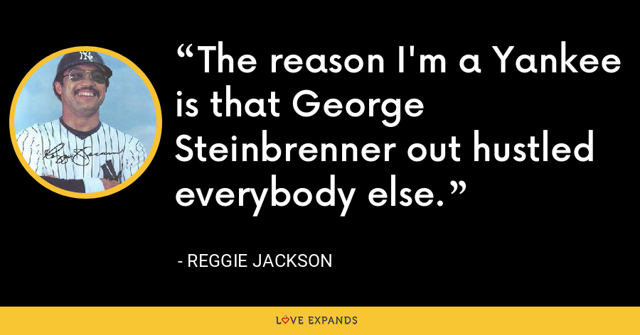 The reason I'm a Yankee is that George Steinbrenner out hustled everybody else. - Reggie Jackson