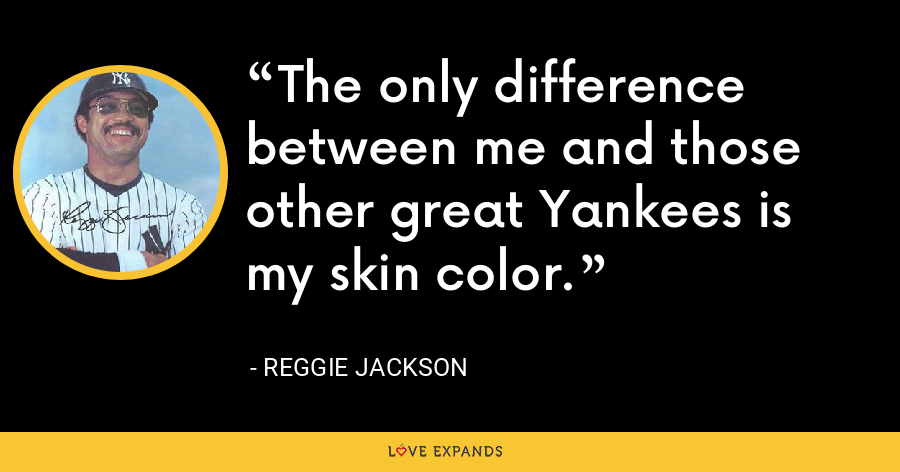 The only difference between me and those other great Yankees is my skin color. - Reggie Jackson