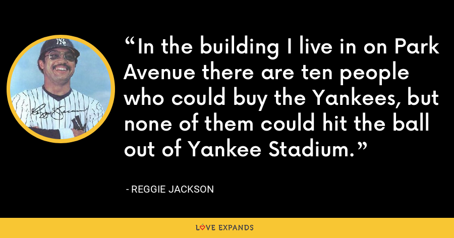 In the building I live in on Park Avenue there are ten people who could buy the Yankees, but none of them could hit the ball out of Yankee Stadium. - Reggie Jackson
