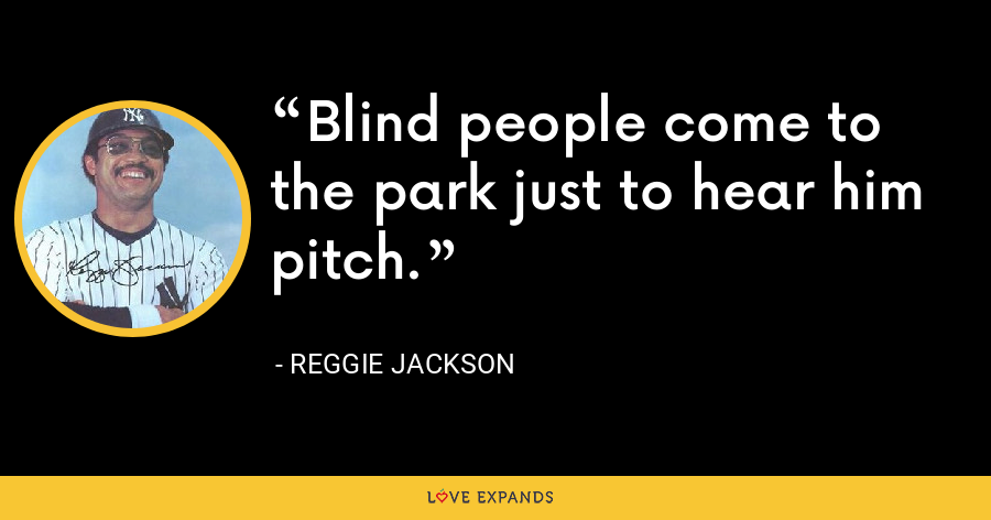 Blind people come to the park just to hear him pitch. - Reggie Jackson