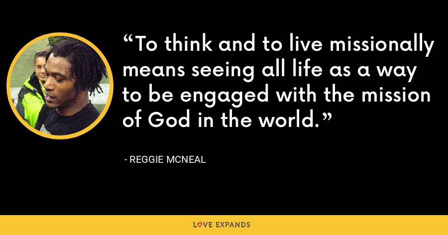 To think and to live missionally means seeing all life as a way to be engaged with the mission of God in the world. - Reggie McNeal