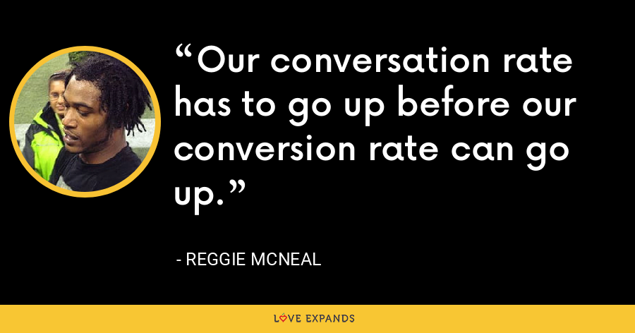 Our conversation rate has to go up before our conversion rate can go up. - Reggie McNeal