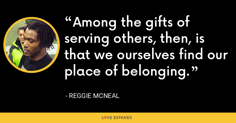 Among the gifts of serving others, then, is that we ourselves find our place of belonging. - Reggie McNeal