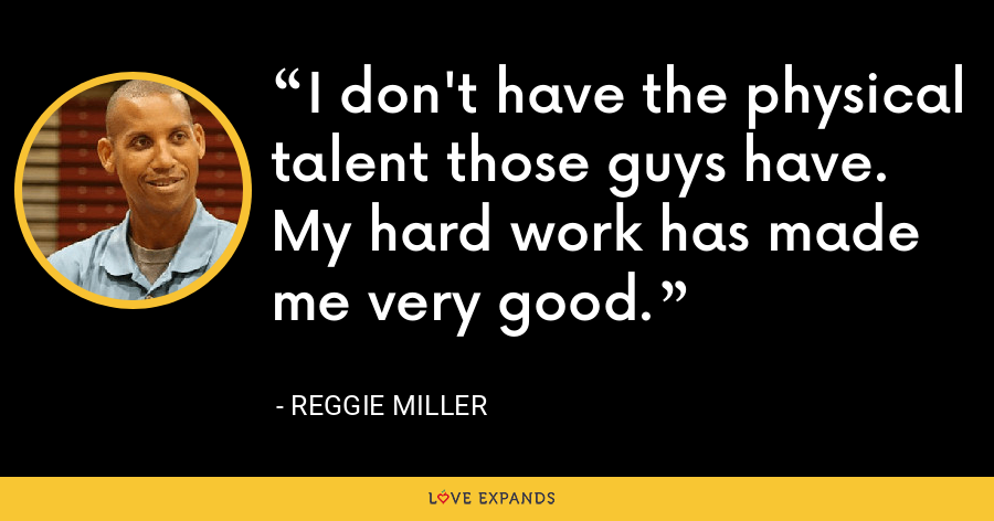 I don't have the physical talent those guys have. My hard work has made me very good. - Reggie Miller