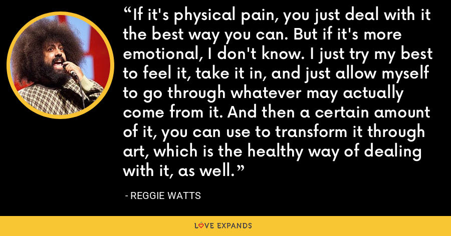 If it's physical pain, you just deal with it the best way you can. But if it's more emotional, I don't know. I just try my best to feel it, take it in, and just allow myself to go through whatever may actually come from it. And then a certain amount of it, you can use to transform it through art, which is the healthy way of dealing with it, as well. - Reggie Watts